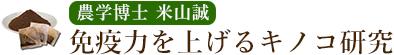 農学博士 米山誠 キノコ博士が案内する免疫力を上げるキノコ研究